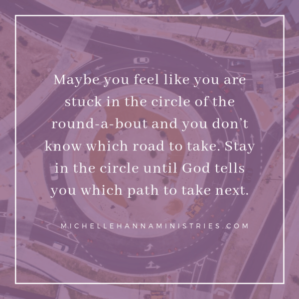 maybe you feel like you are stuck in the circle of the round-a-bout and you don't know which road to take. Stay in the circle until God tells you which path to take next.