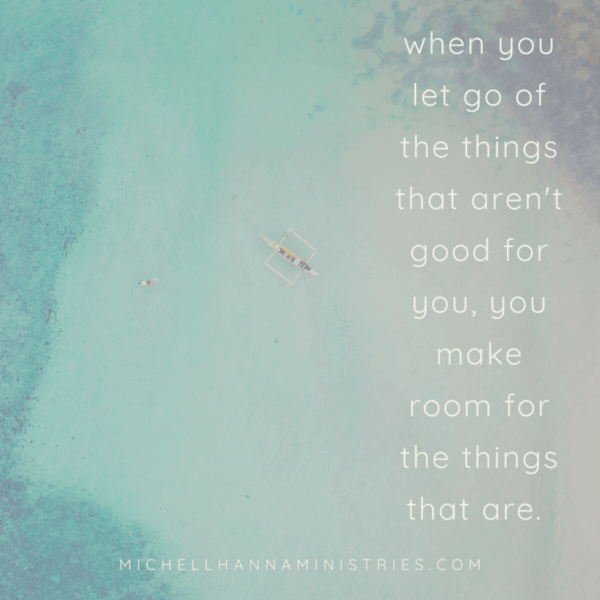 when you let go of the things that aren't good for you, you make room for the things that are.